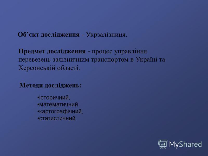 Обєкт дослідження - Укрзалізниця. Предмет дослідження - процес управління перевезень залізничним транспортом в Україні та Херсонській області. історичний, математичний, картографічний, статистичний. Методи досліджень: