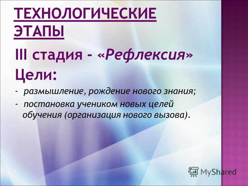 III стадия - «Рефлексия» Цели: - размышление, рождение нового знания; - постановка учеником новых целей обучения (организация нового вызова).