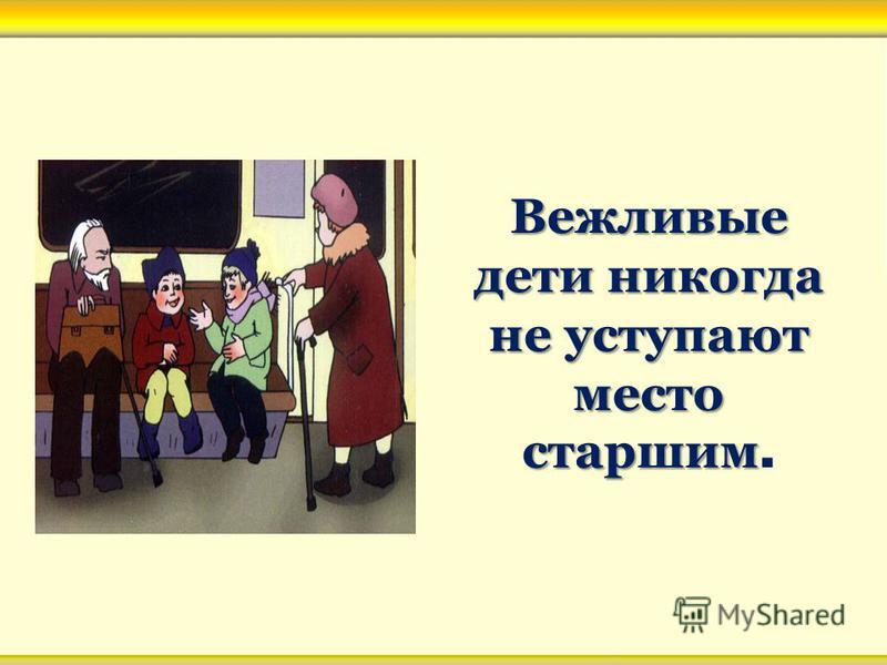 Вежливые дети никогда не уступают место старшим Вежливые дети никогда не уступают место старшим.