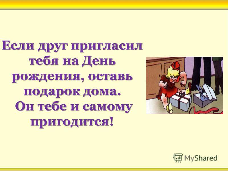 Если друг пригласил тебя на День рождения, оставь подарок дома. Он тебе и самому пригодится!