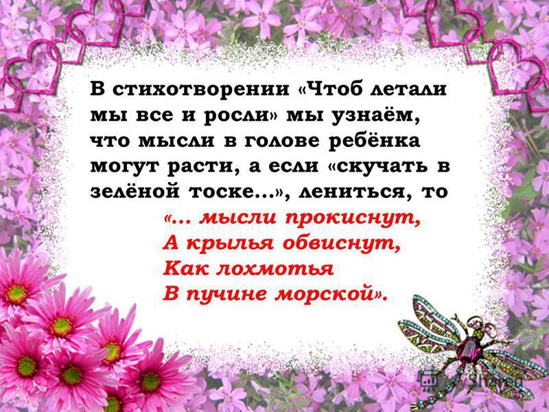 В стихотворении «Чтоб летали мы все и росли» мы узнаём, что мысли в голове ребёнка могут расти, а если «скучать в зелёной тоске…», лениться, то «… мысли прокиснут, А крылья обвиснут, Как лохмотья В пучине морской».