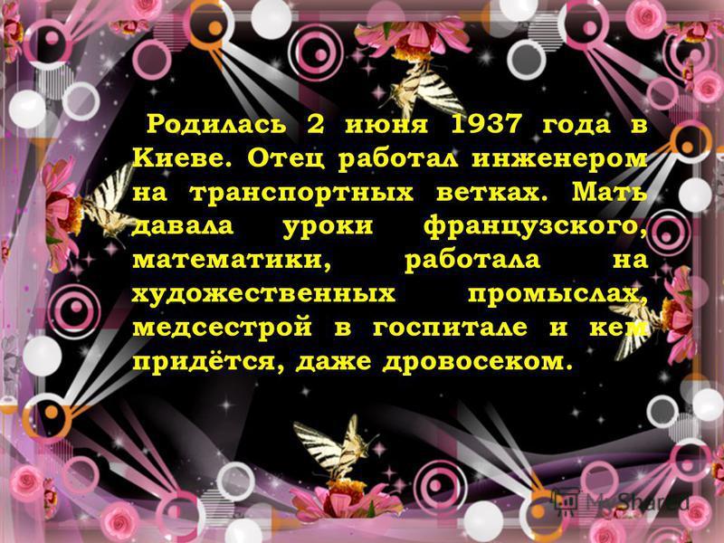 Родилась 2 июня 1937 года в Киеве. Отец работал инженером на транспортных ветках. Мать давала уроки французского, математики, работала на художественных промыслах, медсестрой в госпитале и кем придётся, даже дровосеком.