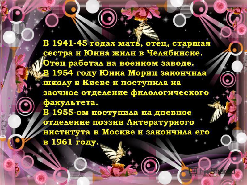 В 1941-45 годах мать, отец, старшая сестра и Юнна жили в Челябинске. Отец работал на военном заводе. В 1954 году Юнна Мориц закончила школу в Киеве и поступила на заочное отделение филологического факультета. В 1955-ом поступила на дневное отделение