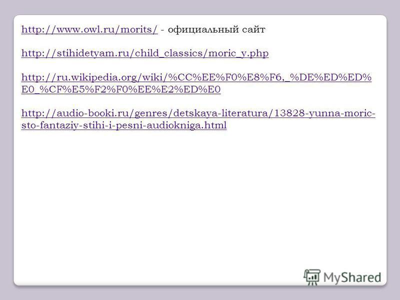 http://www.owl.ru/morits/http://www.owl.ru/morits/ - официальный сайт http://stihidetyam.ru/child_classics/moric_y.php http://ru.wikipedia.org/wiki/%CC%EE%F0%E8%F6,_%DE%ED%ED% E0_%CF%E5%F2%F0%EE%E2%ED%E0 http://audio-booki.ru/genres/detskaya-literatu