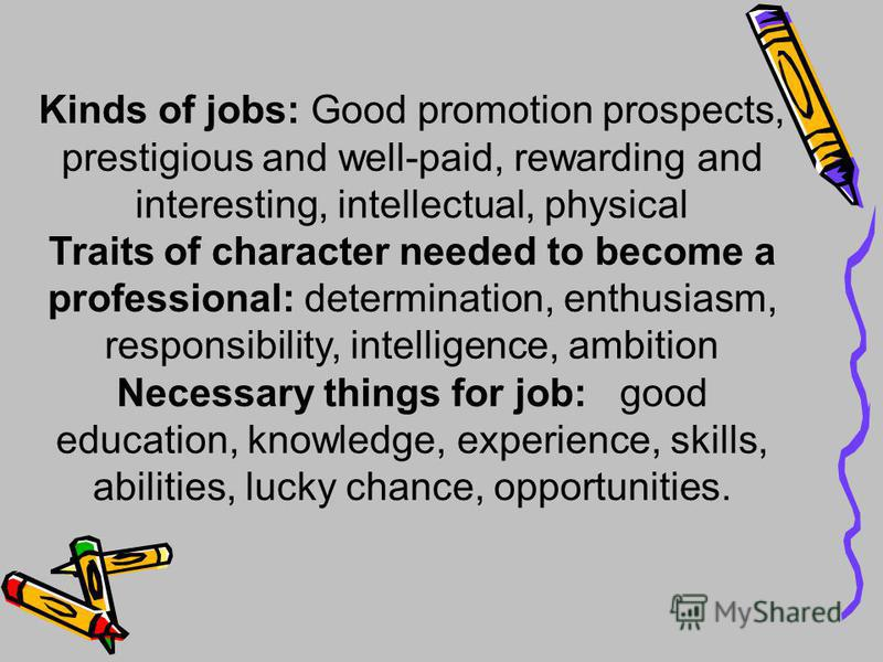 Kinds of jobs: Good promotion prospects, prestigious and well-paid, rewarding and interesting, intellectual, physical Traits of character needed to become a professional: determination, enthusiasm, responsibility, intelligence, ambition Necessary thi