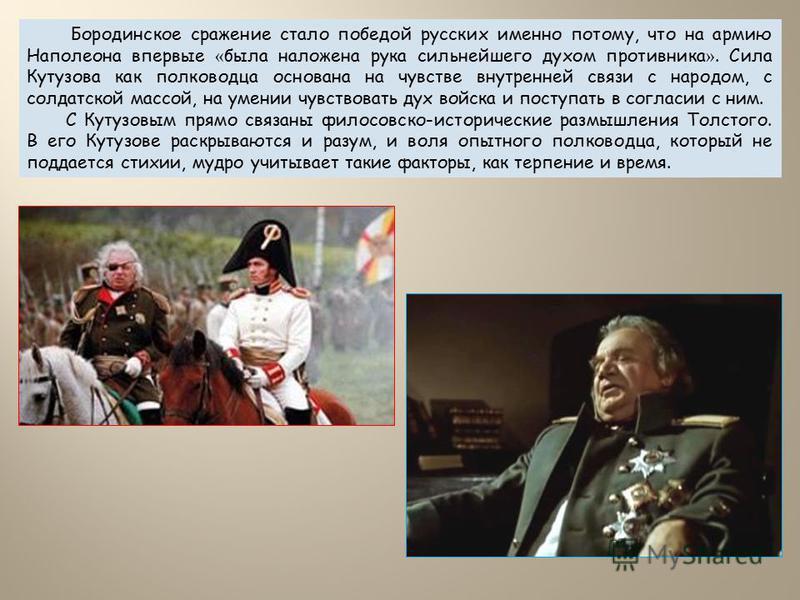 Бородинское сражение стало победой русских именно потому, что на армию Наполеона впервые « была наложена рука сильнейшего духом противника ». Сила Кутузова как полководца основана на чувстве внутренней связи с народом, с солдатской массой, на умении