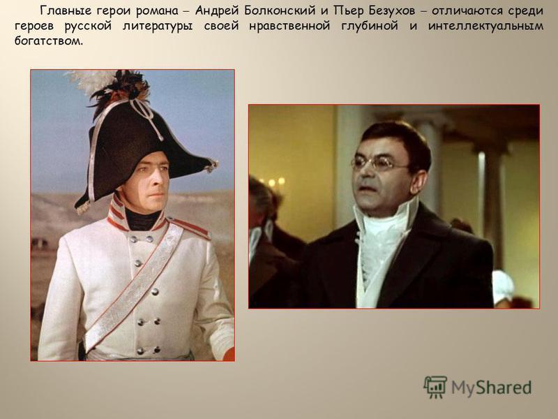 Главные герои романа – Андрей Болконский и Пьер Безухов – отличаются среди героев русской литературы своей нравственной глубиной и интеллектуальным богатством.