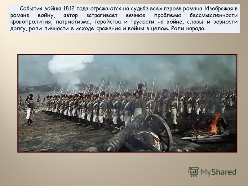 События войны 1812 года отражаются на судьбе всех героев романа. Изображая в романе войну, автор затрагивает вечные проблемы бессмысленности кровопролития, патриотизма, геройства и трусости на войне, славы и верности долгу, роли личности в исходе сра