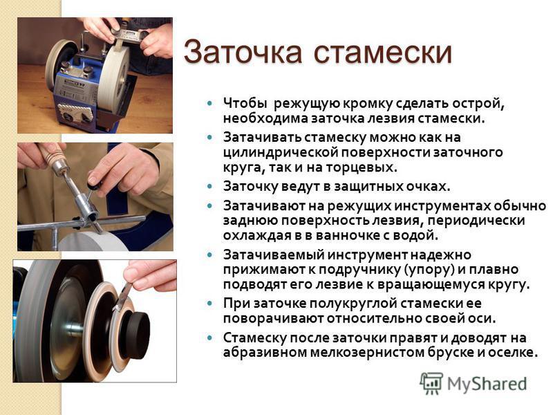 Заточка стамески Чтобы режущую кромку сделать острой, необходима заточка лезвия стамески. Затачивать стамеску можно как на цилиндрической поверхности заточного круга, так и на торцевых. Заточку ведут в защитных очках. Затачивают на режущих инструмент