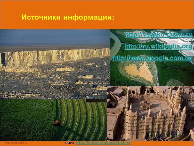 Источники информации: http://vsyako-razno.ru http://ru.wikipedia.org http://www.google.com.ua сайт http://shools-geograf.at.uahttp://shools-geograf.at.ua