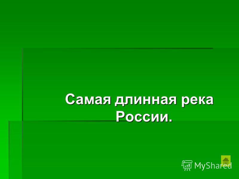 Самая длинная река России.