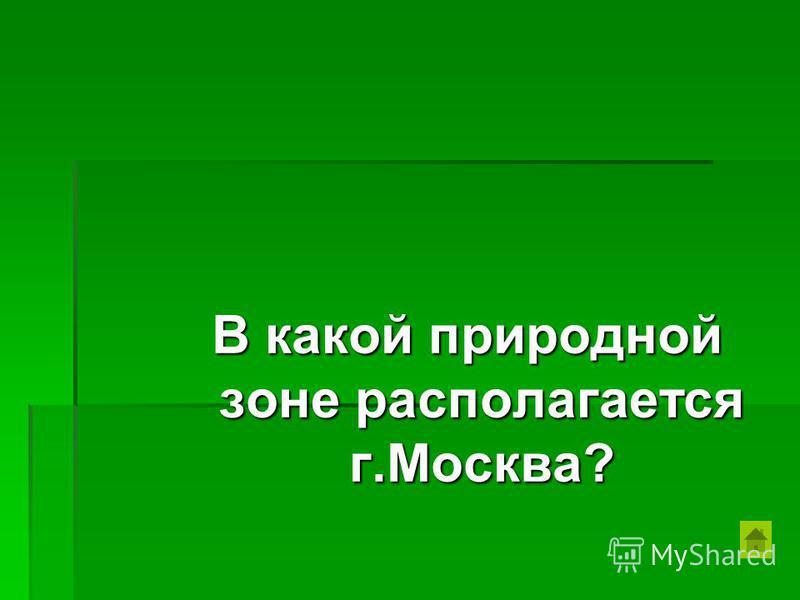 В какой природной зоне располагается г.Москва?
