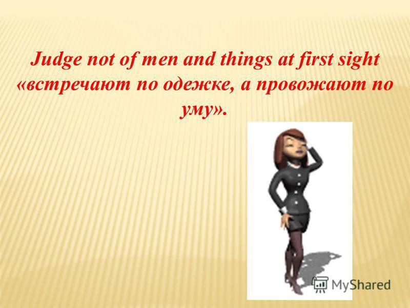 Judge not of men and things at first sight «встречают по одежке, а провожают по уму».