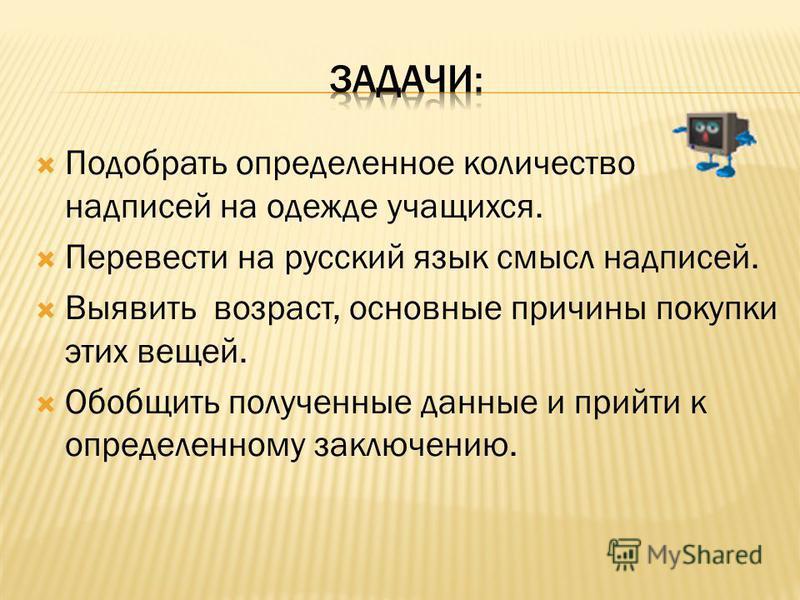 Подобрать определенное количество надписей на одежде учащихся. Перевести на русский язык смысл надписей. Выявить возраст, основные причины покупки этих вещей. Обобщить полученные данные и прийти к определенному заключению.