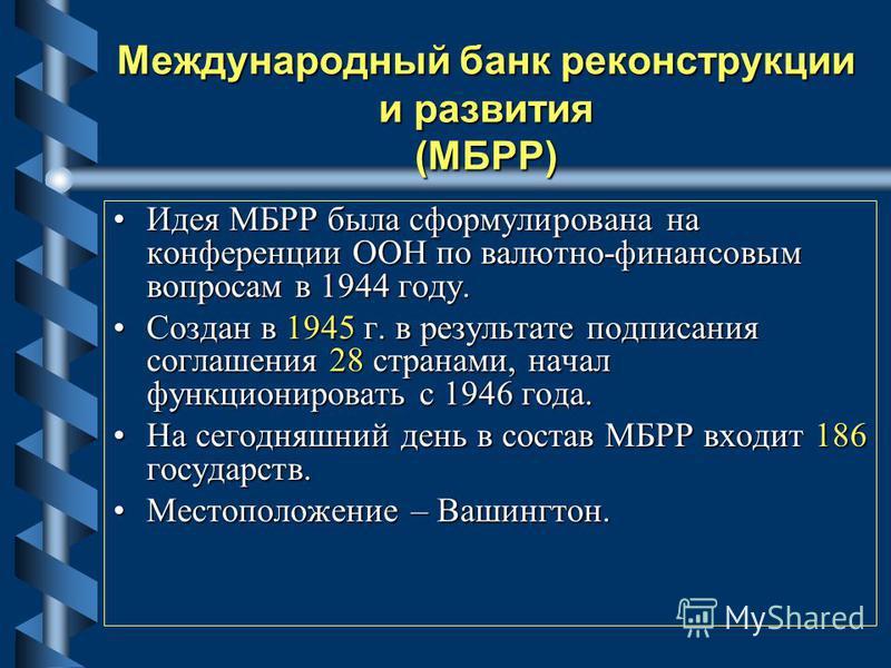 Международный банк реконструкции и развития (МБРР) Идея МБРР была сформулирована на конференции ООН по валютно-финансовым вопросам в 1944 году.Идея МБРР была сформулирована на конференции ООН по валютно-финансовым вопросам в 1944 году. Создан в 1945