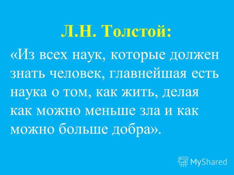 Л.Н. Толстой: «Из всех наук, которые должен знать человек, главнейшая есть наука о том, как жить, делая как можно меньше зла и как можно больше добра».