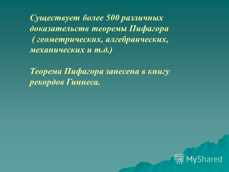 Существует более 500 различных доказательств теоремы Пифагора ( геометрических, алгебраических, механических и т.д.) Теорема Пифагора занесена в книгу рекордов Гиннеса.