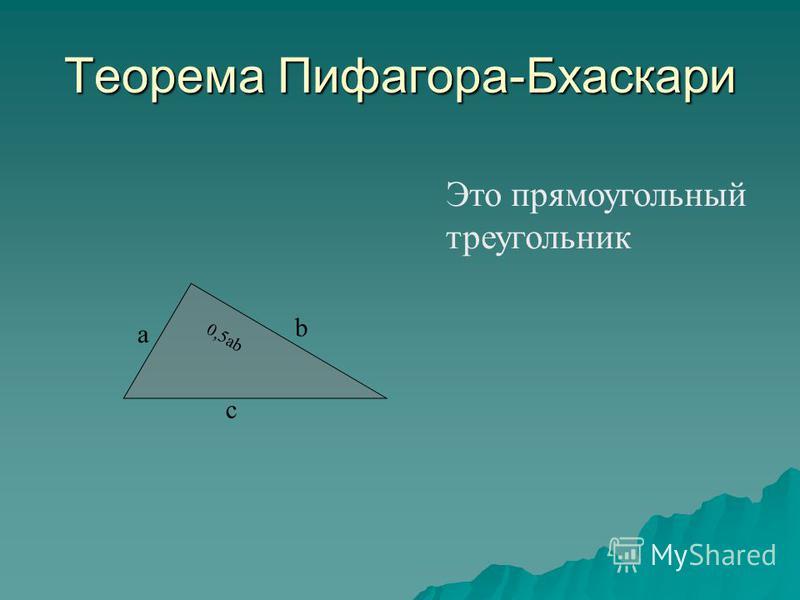 Теорема Пифагора-Бхаскари Это прямоугольный треугольник 0,5ab a b c