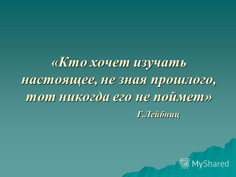 «Кто хочет изучать настоящее, не зная прошлого, тот никогда его не поймет» Г.Лейбниц