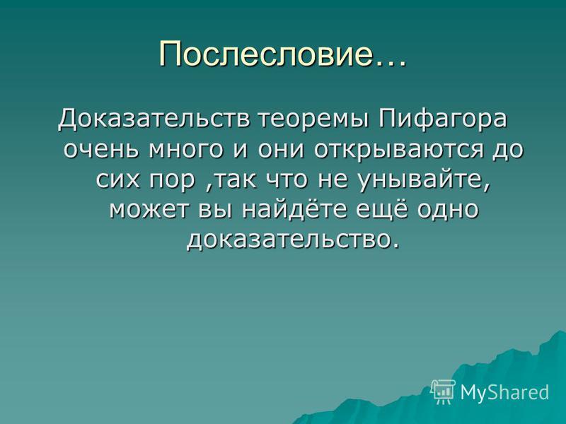 Послесловие… Доказательств теоремы Пифагора очень много и они открываются до сих пор,так что не унывайте, может вы найдёте ещё одно доказательство.