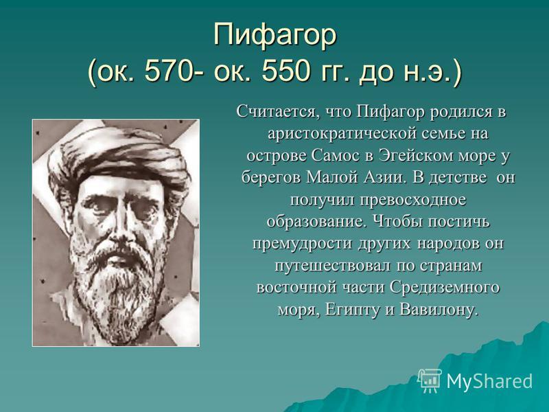 Пифагор (ок. 570- ок. 550 гг. до н.э.) Считается, что Пифагор родился в аристократической семье на острове Самос в Эгейском море у берегов Малой Азии. В детстве он получил превосходное образование. Чтобы постичь премудрости других народов он путешест