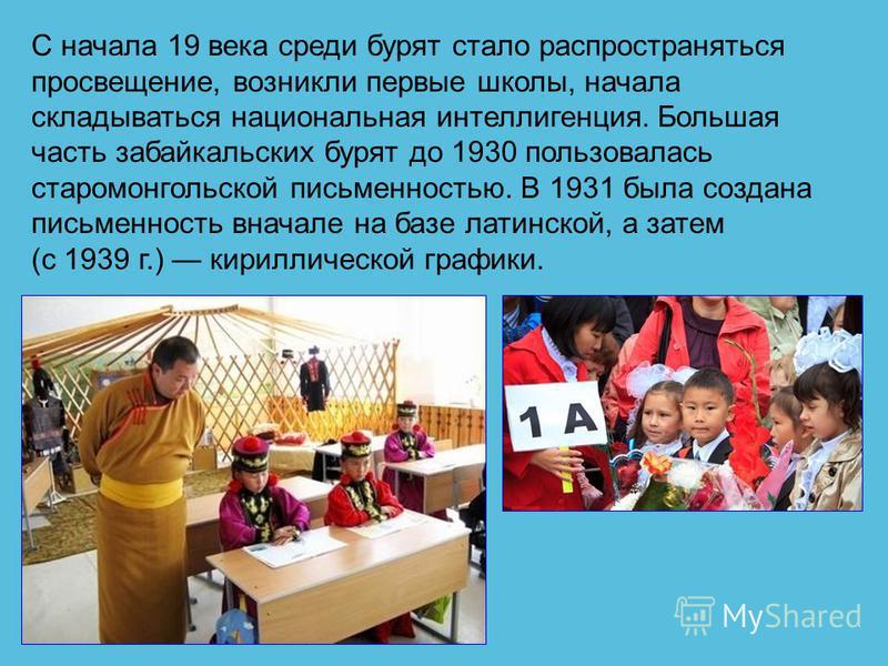 С начала 19 века среди бурят стало распространяться просвещение, возникли первые школы, начала складываться национальная интеллигенция. Большая часть забайкальских бурят до 1930 пользовалась старо монгольской письменностью. В 1931 была создана письме