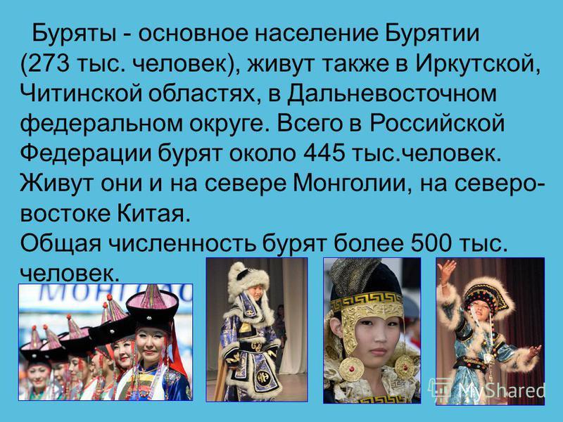 Буряты - основное население Бурятии (273 тыс. человек), живут также в Иркутской, Читинской областях, в Дальневосточном федеральном округе. Всего в Российской Федерации бурят около 445 тыс.человек. Живут они и на севере Монголии, на северо- востоке Ки