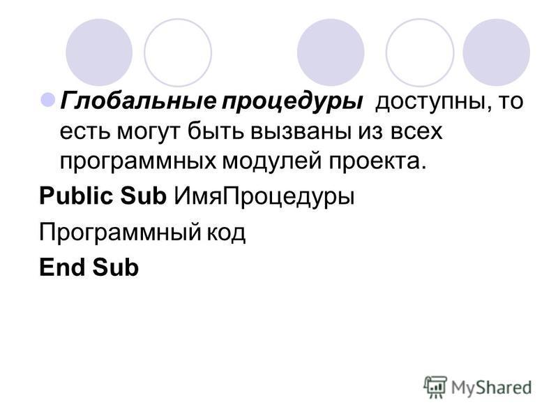 Глобальные процедуры доступны, то есть могут быть вызваны из всех программных модулей проекта. Public Sub Имя Процедуры Программный код End Sub