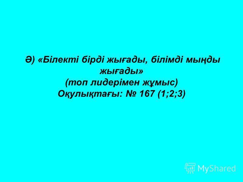 Ә) «Білекті бірді жығады, білімді мыңды жығады» (топ лидерімен жұмыс) Оқулықтағы: 167 (1;2;3)