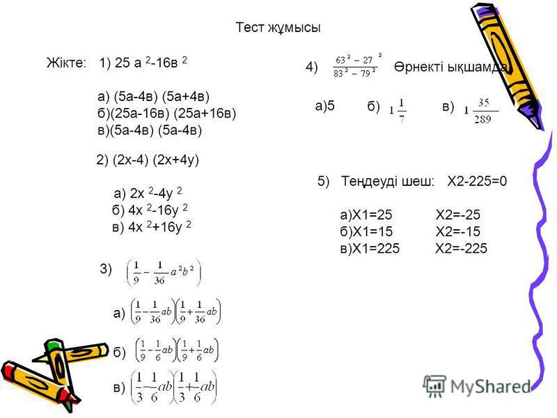 Тест жұмысы Жікте: 1) 25 а 2 -16в 2 а) (5а-4в) (5а+4в) б)(25а-16в) (25а+16в) в)(5а-4в) (5а-4в) 2) (2х-4) (2х+4у) а) 2х 2 -4у 2 б) 4х 2 -16у 2 в) 4х 2 +16у 2 3)3) а) б) в) 4)Өрнекті ықшамда: а)5 б)в) 5) Теңдеуді шеш: Х2-225=0 а)Х1=25 Х2=-25 б)Х1=15 Х2