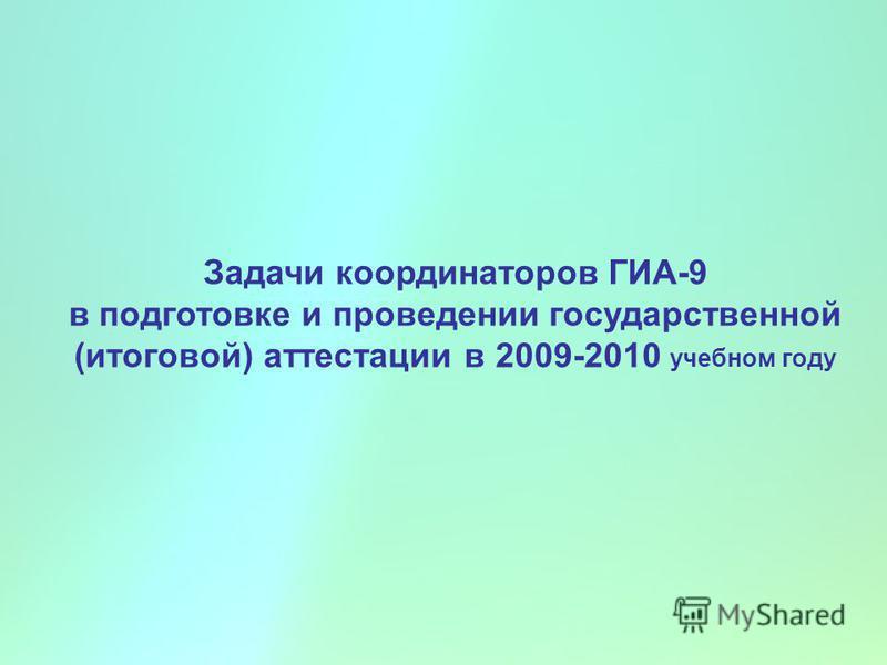 Задачи координаторов ГИА-9 в подготовке и проведении государственной (итоговой) аттестации в 2009-2010 учебном году