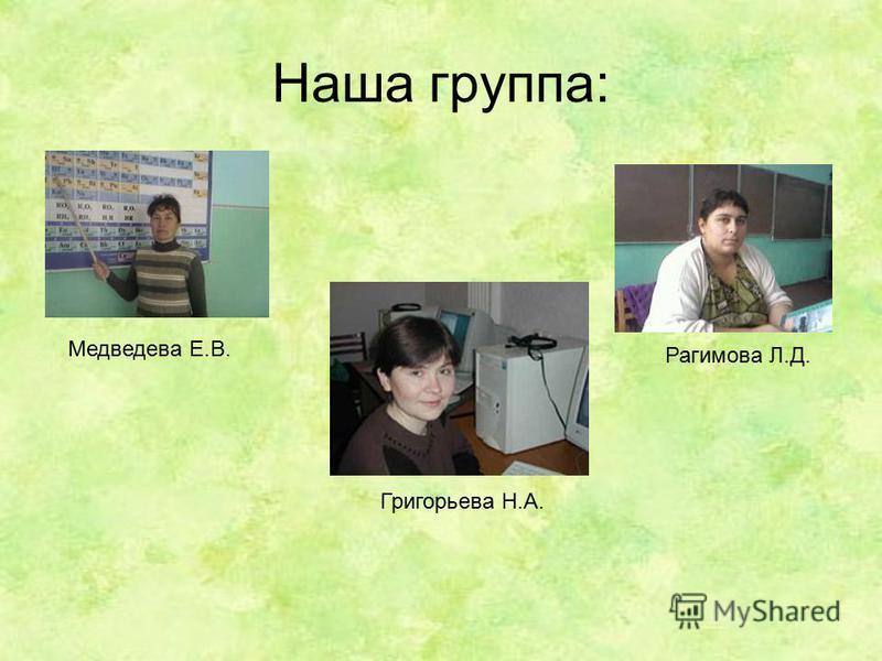 Наша группа: Медведева Е.В. Григорьева Н.А. Рагимова Л.Д.