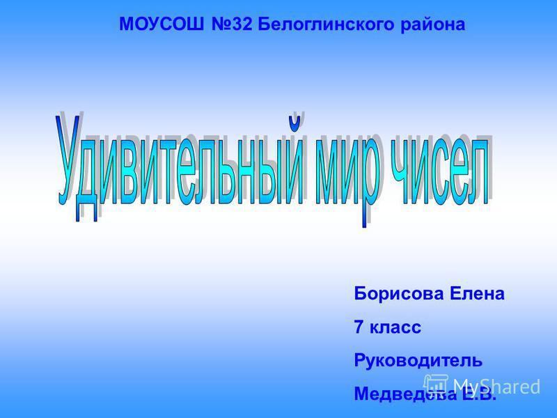 МОУСОШ 32 Белоглинского района Борисова Елена 7 класс Руководитель Медведева Е.В.