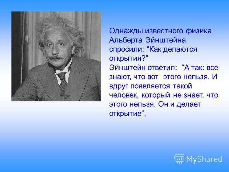 Однажды известного физика Альберта Эйнштейна спросили: Как делаются открытия? Эйнштейн ответил: А так: все знают, что вот этого нельзя. И вдруг появляется такой человек, который не знает, что этого нельзя. Он и делает открытие.