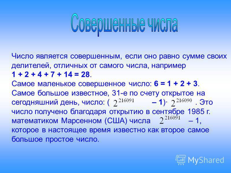 Число является совершенным, если оно равно сумме своих делителей, отличных от самого числа, например 1 + 2 + 4 + 7 + 14 = 28. Самое маленькое совершенное число: 6 = 1 + 2 + 3. Самое большое известное, 31-е по счету открытое на сегодняшний день, число