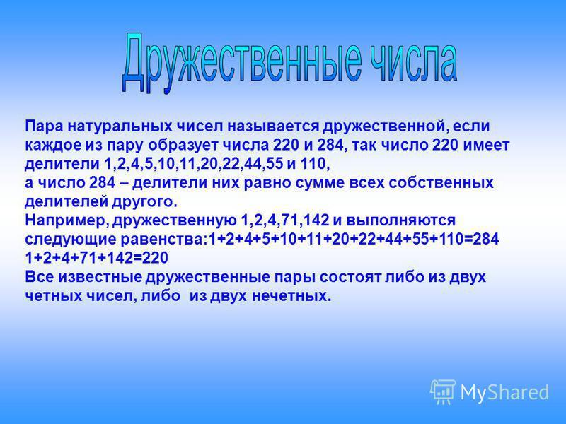 Пара натуральных чисел называется дружественной, если каждое из пару образует числа 220 и 284, так число 220 имеет делители 1,2,4,5,10,11,20,22,44,55 и 110, а число 284 – делители них равно сумме всех собственных делителей другого. Например, дружеств