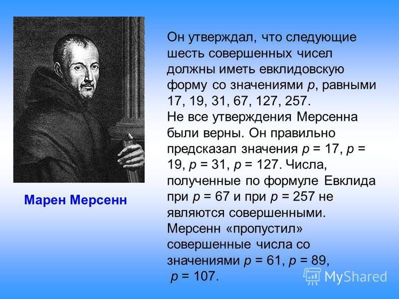 Марен Мерсенн Он утверждал, что следующие шесть совершенных чисел должны иметь евклидовскую форму со значениями p, равными 17, 19, 31, 67, 127, 257. Не все утверждения Мерсенна были верны. Он правильно предсказал значения p = 17, p = 19, p = 31, p =