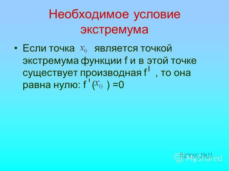 Необходимое условие экстремума Если точка является точкой экстремума функции f и в этой точке существует производная f, то она равна нулю: f ( ) =0 Вопрос 11