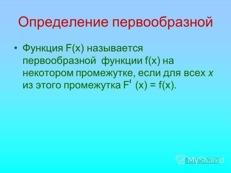 Определение первообразной Функция F(х) называется первообразной функции f(х) на некотором промежутке, если для всех х из этого промежутка F (x) = f(x). Вопрос 13