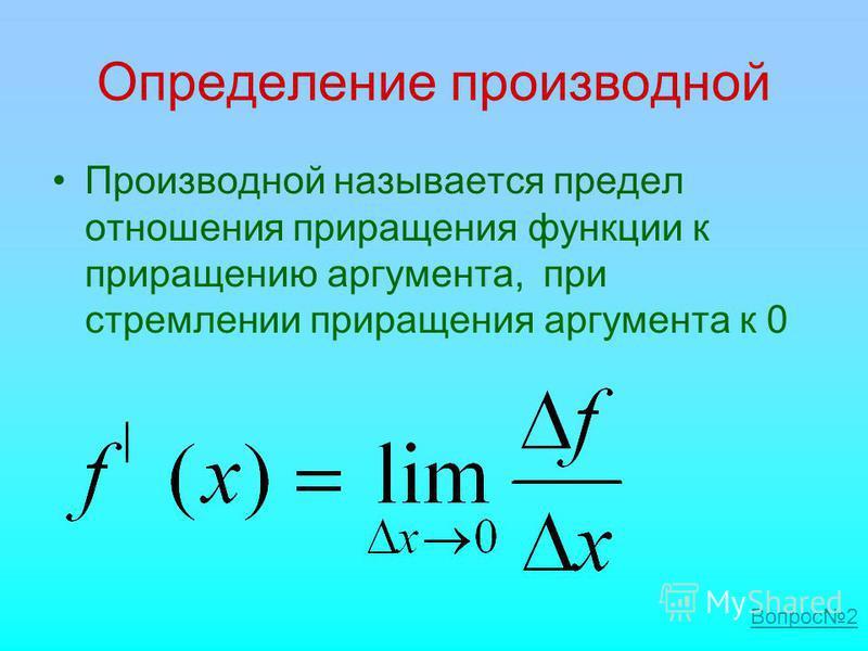 Определение производной Производной называется предел отношения приращения функции к приращению аргумента, при стремлении приращения аргумента к 0 Вопрос 2