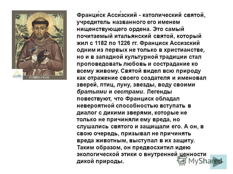 Франциск Ассизский - католический святой, учредитель названного его именем нищенствующего ордена. Это самый почитаемый итальянский святой, который жил с 1182 по 1226 гг. Франциск Ассизский одним из первых не только в христианстве, но и в западной кул