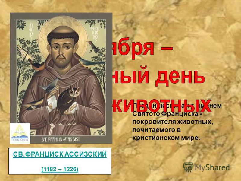 Праздник связан с именем Святого Франциска - покровителя животных, почитаемого в христианском мире. СВ.ФРАНЦИСК АССИЗСКИЙ (1182 – 1226)