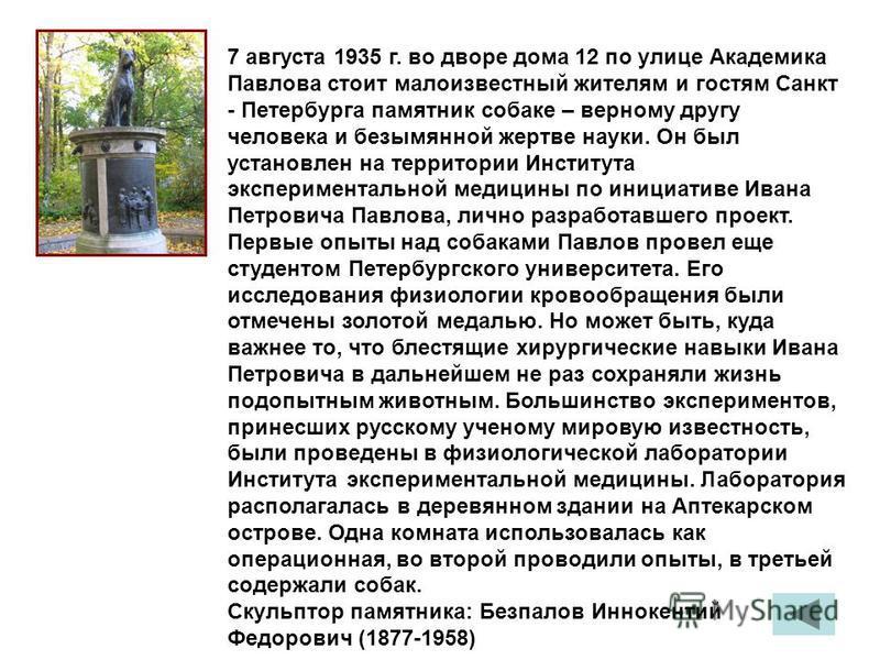 7 августа 1935 г. во дворе дома 12 по улице Академика Павлова стоит малоизвестный жителям и гостям Санкт - Петербурга памятник собаке – верному другу человека и безымянной жертве науки. Он был установлен на территории Института экспериментальной меди