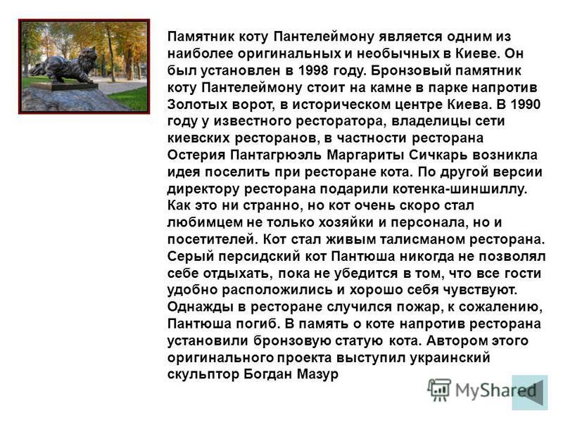 Памятник коту Пантелеймону является одним из наиболее оригинальных и необычных в Киеве. Он был установлен в 1998 году. Бронзовый памятник коту Пантелеймону стоит на камне в парке напротив Золотых ворот, в историческом центре Киева. В 1990 году у изве