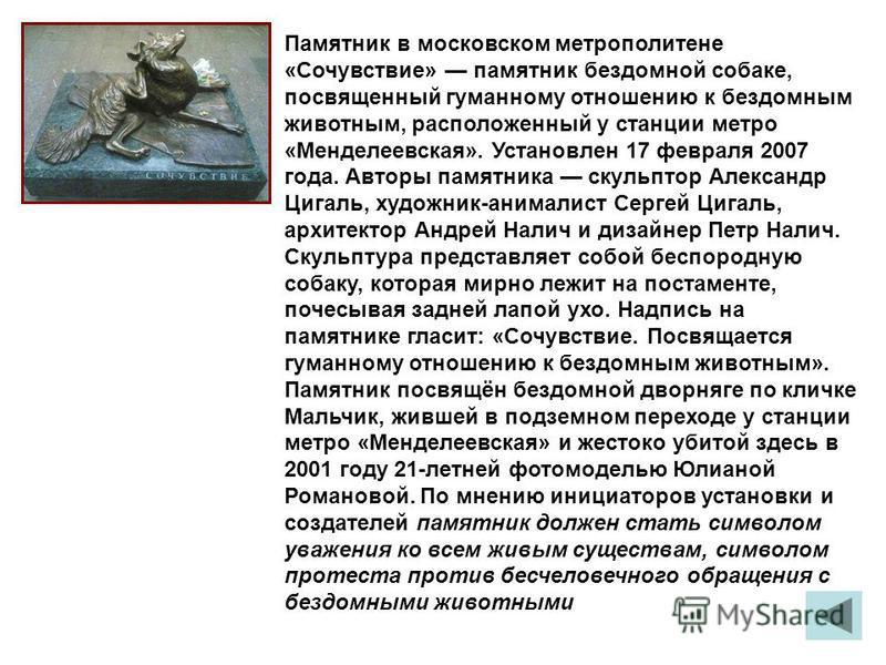 Памятник в московском метрополитене «Сочувствие» памятник бездомной собаке, посвященный гуманному отношению к бездомным животным, расположенный у станции метро «Менделеевская». Установлен 17 февраля 2007 года. Авторы памятника скульптор Александр Циг