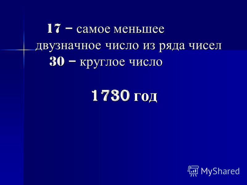 17 – самое меньшее двузначное число из ряда чисел 30 – круглое число 17 – самое меньшее двузначное число из ряда чисел 30 – круглое число 1730 год