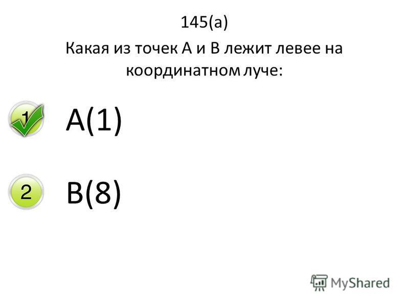 145(а) Какая из точек А и В лежит левее на координатном луче: А(1) В(8)