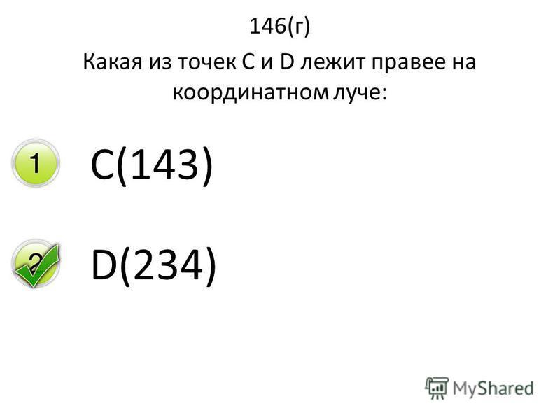 146(г) Какая из точек С и D лежит правее на координатном луче: C(143) D(234)