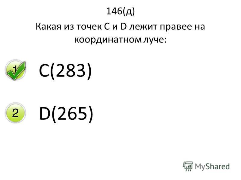 146(д) Какая из точек С и D лежит правее на координатном луче: C(283) D(265)