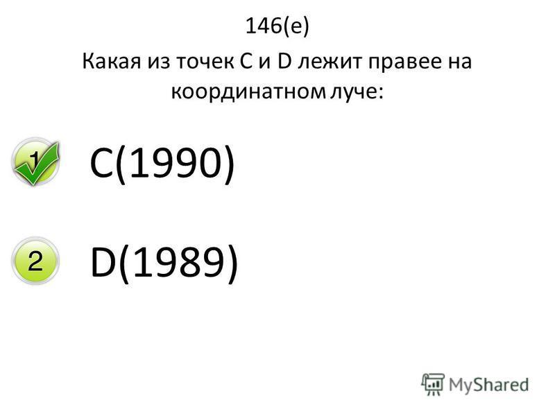 146(е) Какая из точек С и D лежит правее на координатном луче: C(1990) D(1989)